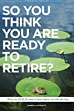 So You Think You Are Ready To Retire?: What You REALLY Want to Know Before You Take The Leap (Canadian Edition)