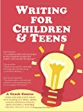 Writing for Children and Teens: A Crash Course (How to Write, Revise, and Publish a Kids or Teen Book with Childrens Book Publishers)