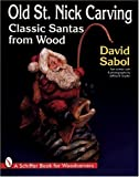 Old St. Nick Carving: Classic Santas from Wood (Schiffer Book for Woodcarvers) (0764300393) by Sabol, David