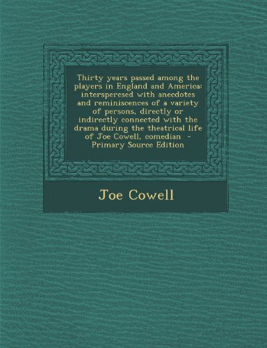 Thirty years passed among the players in England and America: intersperesed with anecdotes and reminiscences of a variety of persons, directly or ... the theatrical life of Joe Cowell, comedian