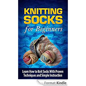 Knitting Socks for Beginners: Learn How to Knit Socks With Proven Techniques and Simple Instruction - Knitting Socks (Knitting for Beginners, Knitting ... How to Knit for Beginners) (English Edition)