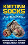 Knitting Socks for Beginners: Learn How to Knit Socks With Proven Techniques and Simple Instruction - Knitting Socks (Knitting for Beginners, Knitting ... to Knit Socks, How to Knit for Beginners)