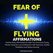 Fear of Flying Affirmations: Positive Daily Affirmations to Help You Overcome Flying Phobia Using the Law of Attraction, Self-Hypnosis, Guided Meditation  by Stephens Hyang Narrated by Dan McGowan