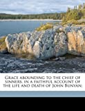Grace abounding to the chief of sinners, in a faithful account of the life and death of John Bunyan;
