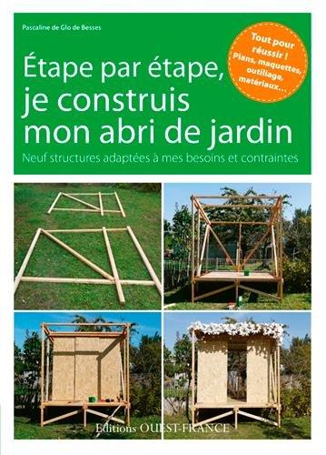 Etape par étape, je construis mon abri de jardin : neuf structures adaptées à mes besoins