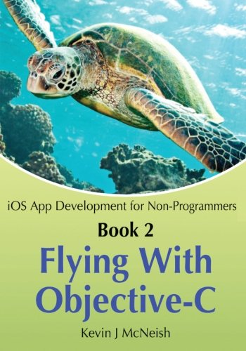 Book 2: Flying With Objective-C - iOS App Development for Non-Programmers: The Series on How to Create iPhone & iPad