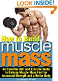 How to Build Muscle Mass: An Essential Diet and Exercise Guide to Gaining Muscle Mass Fast for Increased Strength and a Better Body