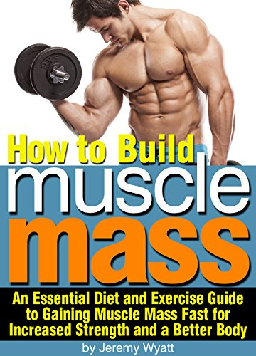 How to Build Muscle Mass: An Essential Diet and Exercise Guide to Gaining Muscle Mass Fast for Increased Strength and a Better Body (English Edition)