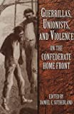 GUERRILLAS, UNIONISTS & VIOLENCE ON THE CONFEDERATE HOMEFRONT
