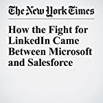 How the Fight for LinkedIn Came Between Microsoft and Salesforce | Nick Wingfield,Katie Benner