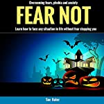 Fear Not: Overcoming Fears, Phobia and Anxiety: Learn How to Face Any Situation in Life Without Fear Stopping You | Sue Baker