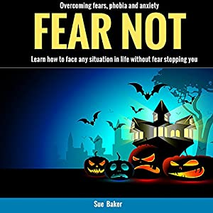 Fear Not: Overcoming Fears, Phobia and Anxiety Audiobook