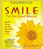 Smile for No Good Reason: Simple Things You Can Do to Get Happy NOW