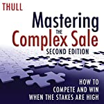 Mastering the Complex Sale: How to Compete and Win When the Stakes Are High! | Jeff Thull