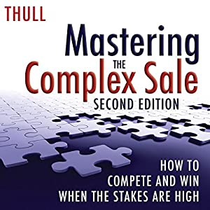 Mastering the Complex Sale: How to Compete and Win When the Stakes Are High! Audiobook