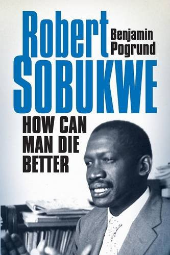 Robert Sobukwe - How can Man Die Better, by Benjamin Pogrund