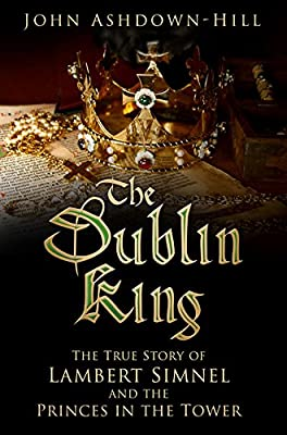 The Dublin King: The True Story of Edward Earl of Warwick, Lambert Simnel and the 'Princes in the Tower'