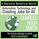 A Radically Beneficial World: Automation, Technology and Creating Jobs for All Audiobook by Charles Hugh Smith Narrated by Leslie James