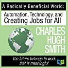 A Radically Beneficial World: Automation, Technology and Creating Jobs for All Hörbuch von Charles Hugh Smith Gesprochen von: Leslie James