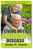 Living With Alzheimer?s Disease: A Complete Guide to Caring for Someone with Alzheimer's