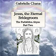 Jesus, the Eternal Bridegroom: The Forbidden Abyss, Part Two (       UNABRIDGED) by Gabrielle Chana, Gail Chord Schuler Narrated by Gail Chord Schuler