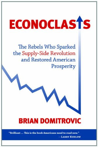 Econoclasts: The Rebels Who Sparked the Supply-Side Revolution and Restored American Prosperity (Culture of Enterprise) Brian Domitrovic