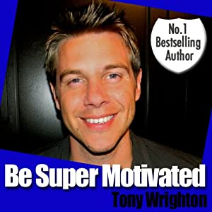 Be Super Motivated in 30 Minutes | [Tony Wrighton]