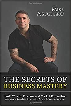 The Secrets Of Business Mastery: Build Wealth, Freedom And Market Domination For Your Service Business In 12 Months Or Less