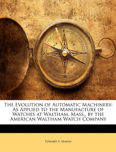 The Evolution of Automatic Machinery: As Applied to the Manufacture of Watches at Waltham, Mass., by the American Waltham Watch Company