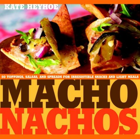 Macho Nachos: 50 Toppings, Salsas, and Spreads for Irresistible Snacks and Light Meals