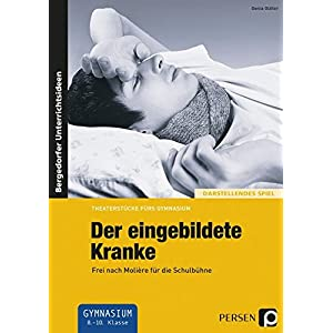 Der eingebildete Kranke: Frei nach Molière für die Schulbühne (8. bis 10. Klasse) (Theaterstücke