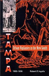 Urban Vigilantes in the New South: Tampa, 1882-1936 (Florida Sand Dollar Books) Robert P. Ingalls