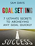 Goal Setting: 7 Ultimate Secrets to Archiving Any Goal Quickly (goal setting, personal development, setting goals)
