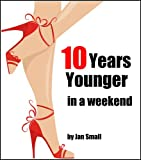 Ten Years Younger In A Weekend (Beauty And Fashion Secrets To Look Younger Naturally)