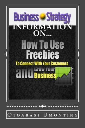 How To Use Freebies To Connect With Your Customers And Grow Your Business: What Giving Can Do For You And Your Business (Volume 74)