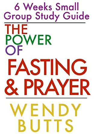 The Power Of Fasting & Prayer: 6 Weeks Small Group Study