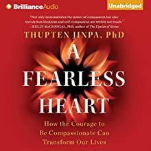 A Fearless Heart: How the Courage to Be Compassionate Can Transform Our Lives (       UNABRIDGED) by Thupten Jinpa Narrated by Sanjiv Jhaveri