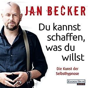 Du kannst schaffen, was du willst: Die Kunst der Selbsthypnose Hörbuch von Jan Becker Gesprochen von: Jan Becker