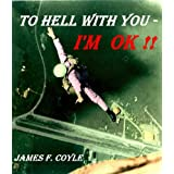 TO HELL WITH YOU - I'M OK !!