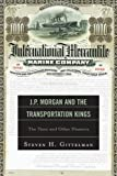 J.P. Morgan and the Transportation Kings: The Titanic and Other Disasters Steven H. Gittelman