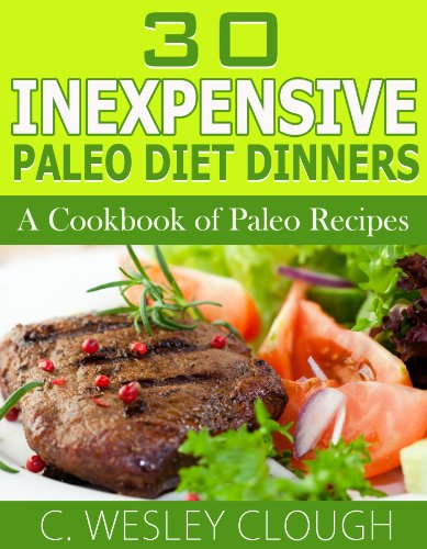 30 Inexpensive Paleo Diet Dinners - A Cookbook of Paleo Recipes by C. Wesley Clough