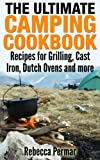 The Ultimate Camping Cookbook: Recipes for Grilling, Cast Iron, Dutch Ovens and More