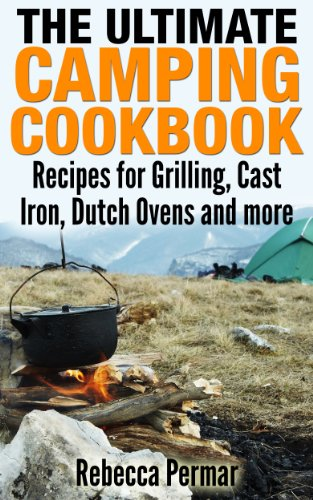 The Ultimate Camping Cookbook: Recipes for Grilling, Cast Iron, Dutch Ovens and More by Rebecca Permar
