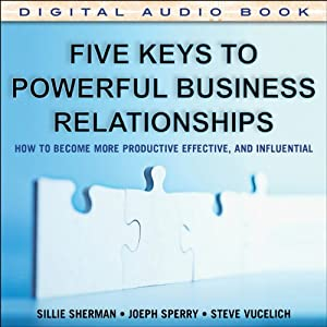 Five Keys to Powerful Business Relationships: How to Become More Productive, Effective, and Influential | [Sallie J. Sherman, Joseph P. Sperry, Steve Vucelich]