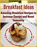 Breakfast Ideas: Amazing Breakfast Recipes to Increase Energy and Boost Immunity: (Clever Breakfast Recipes for healthy body)