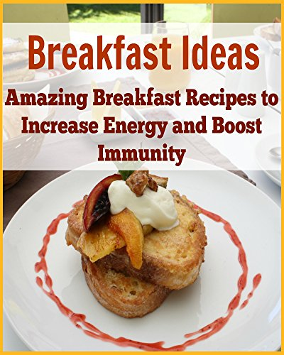 Breakfast Ideas: Amazing Breakfast Recipes to Increase Energy and Boost Immunity: (Clever Breakfast Recipes for healthy body) by Tina M. Radhua