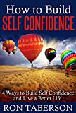 How to Build Self Confidence: 4 Ways to Build Self Confidence and Live a Better Life