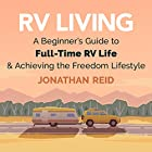 RV Living: A Beginners Guide to Full-Time RV Life and Achieving the Freedom Lifestyle Hörbuch von Jonathan Reid Gesprochen von: Eddie Leonard Jr.