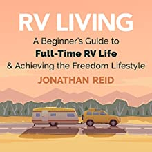 RV Living: A Beginners Guide to Full-Time RV Life and Achieving the Freedom Lifestyle Audiobook by Jonathan Reid Narrated by Eddie Leonard Jr.