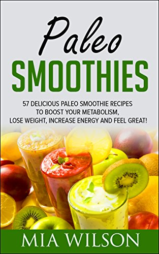 Paleo Smoothies: 57 Delicious Paleo Smoothie Recipes To Boost Your Metabolism, Lose Weight, Increase Energy And Feel Great! (Paleo, Paleo Diet, Paleo Cookbook) by Mia Wilson